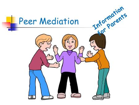 Peer Mediation Information for Parents. Conflict is an inescapable and essential part of life, diversity and change. Successful conflict resolution is.
