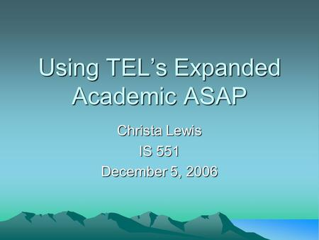 Using TEL's Expanded Academic ASAP Christa Lewis IS 551 December 5, 2006.