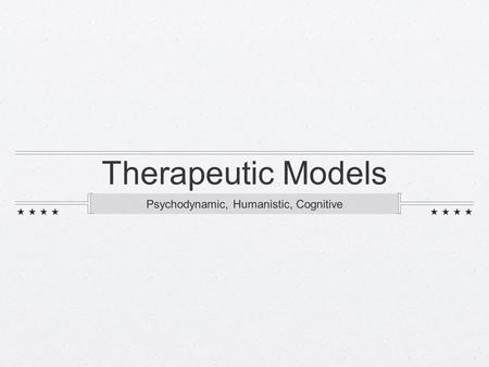 Therapeutic Models Psychodynamic, Humanistic, Cognitive.