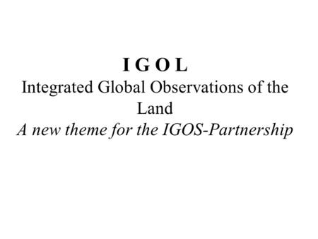 I G O L Integrated Global Observations of the Land A new theme for the IGOS-Partnership.