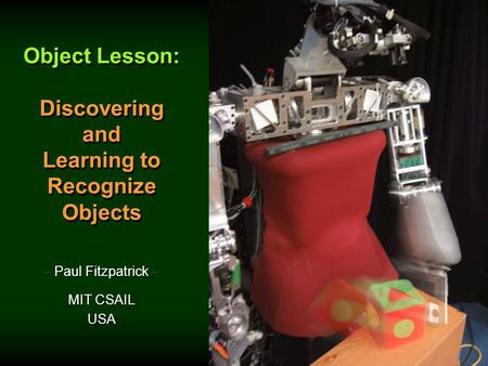 Object Lesson: Discovering and Learning to Recognize Objects Object Lesson: Discovering and Learning to Recognize Objects – Paul Fitzpatrick – MIT CSAIL.