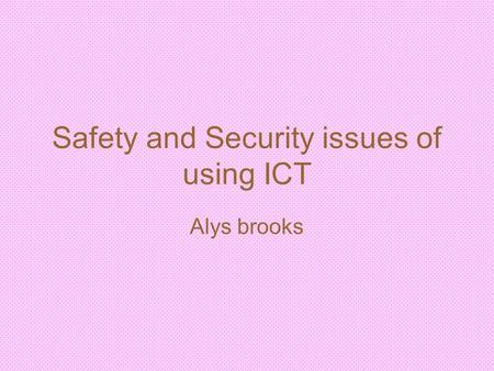 Safety and Security issues of using ICT Alys brooks.