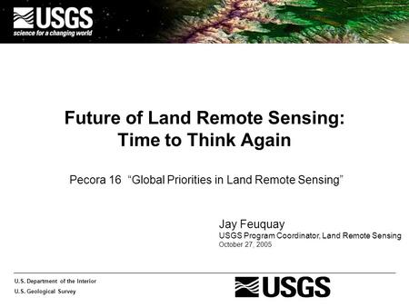 "U.S. Department of the Interior U.S. Geological Survey Future of Land Remote Sensing: Time to Think Again Pecora 16 ""Global Priorities in Land Remote Sensing"""
