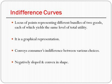 Indifference Curves Locus of points representing different bundles of two goods, each of which yields the same level of total utility. It is a graphical.