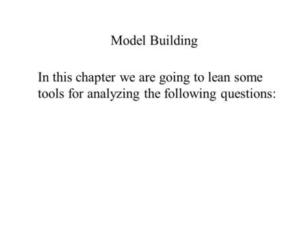 Model Building In this chapter we are going to lean some tools for analyzing the following questions: