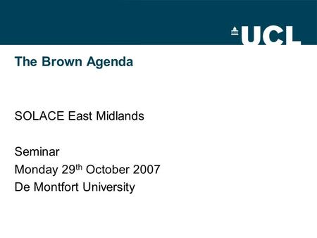 The Brown Agenda SOLACE East Midlands Seminar Monday 29 th October 2007 De Montfort University.