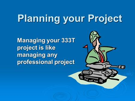 Planning your Project Managing your 333T project is like managing any professional project.