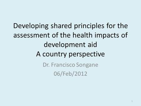 Developing shared principles for the assessment of the health impacts of development aid A country perspective Dr. Francisco Songane 06/Feb/2012 1.