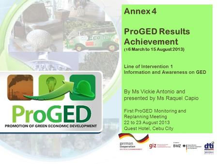 Annex 4 ProGED Results Achievement (1 6 March to 15 August 2013) Line of Intervention 1 Information and Awareness on GED By Ms Vickie Antonio and presented.