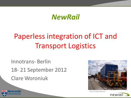NewRail Paperless integration of ICT and Transport Logistics Innotrans- Berlin 18- 21 September 2012 Clare Woroniuk Source: freightwise.info.