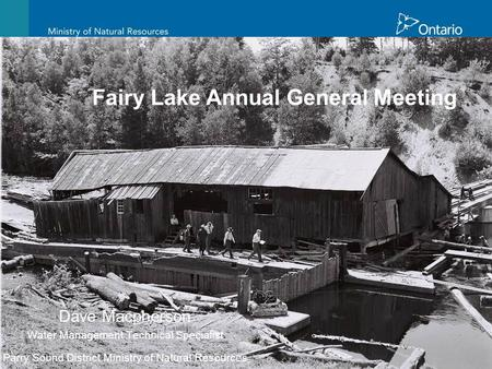 Fairy Lake Annual General Meeting Dave Macpherson Water Management Technical Specialist Parry Sound District Ministry of Natural Resources.