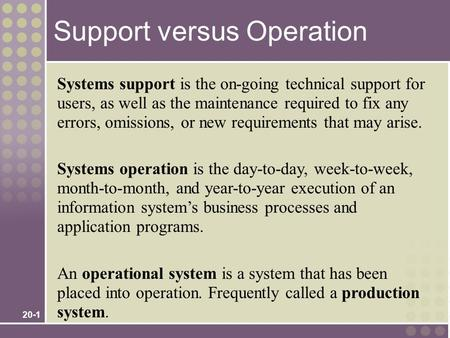 20-1 Systems support is the on-going technical support for users, as well as the maintenance required to fix any errors, omissions, or new requirements.
