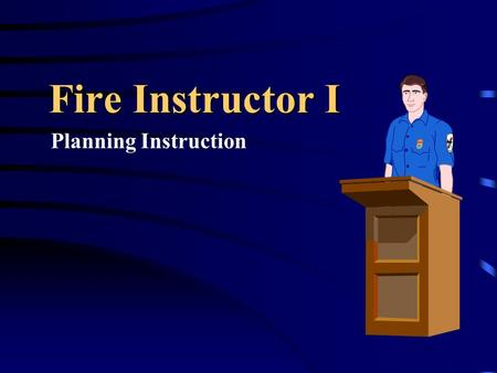 Fire Instructor I Planning Instruction. Five Step Planning Process Identify Training Needs Select Performance Objectives Design Training Implement the.