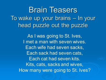 Brain Teasers To wake up your brains – In your head puzzle out the puzzle As I was going to St. Ives, I met a man with seven wives. Each wife had seven.