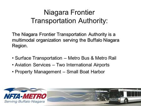 Niagara Frontier Transportation Authority: The Niagara Frontier Transportation Authority is a multimodal organization serving the Buffalo Niagara Region.