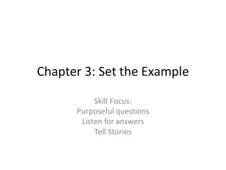 Chapter 3: Set the Example Skill Focus: Purposeful questions Listen for answers Tell Stories.