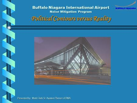 Buffalo Niagara International Airport Noise Mitigation Program Political Contours versus Reality Presented by : Mark Clark Sr. Aviation Planner of BNIA.