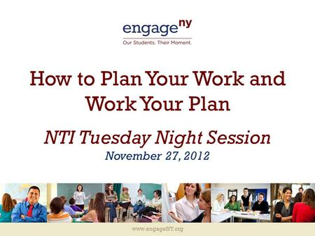 Www.engageNY.org How to Plan Your Work and Work Your Plan NTI Tuesday Night Session November 27, 2012.