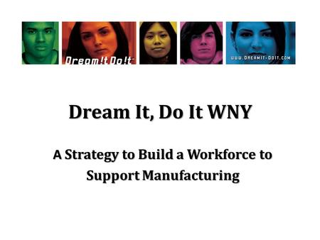 Dream It, Do It WNY A Strategy to Build a Workforce to Support Manufacturing.