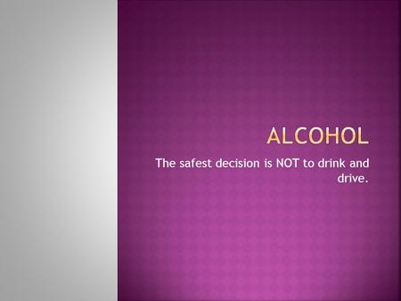 The safest decision is NOT to drink and drive..  Driving Under the Influence of intoxicating beverages means that a driver's senses and judgment are.