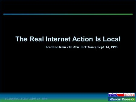 1 Lexington Ad Club March 10 1999 The Real Internet Action Is Local headline from The New York Times, Sept. 14, 1998.
