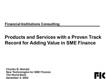 Charles B. Wendel New Technologies for SME Finance The World Bank December 4, 2002 Financial Institutions Consulting Products and Services with a Proven.
