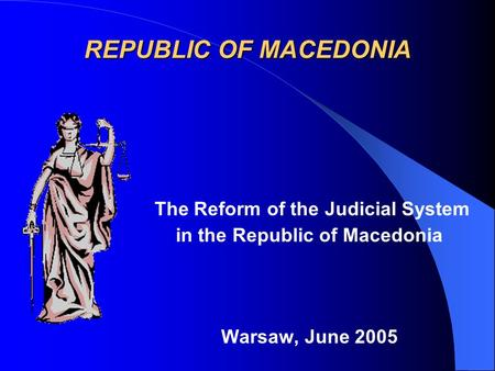 REPUBLIC OF MACEDONIA The Reform of the Judicial System in the Republic of Macedonia Warsaw, June 2005.