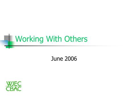 Working With Others June 2006. The aim of Working With Others 'The aim of the specifications is to encourage candidates to develop and demonstrate their.