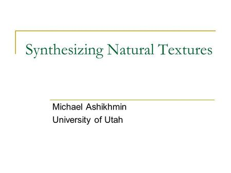 Synthesizing Natural Textures Michael Ashikhmin University of Utah.