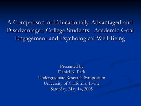 A Comparison of Educationally Advantaged and Disadvantaged College Students: Academic Goal Engagement and Psychological Well-Being Presented by Daniel.