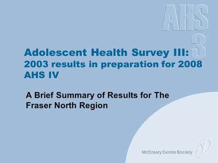 McCreary Centre Society Adolescent Health Survey III: 2003 results in preparation for 2008 AHS IV A Brief Summary of Results for The Fraser North Region.
