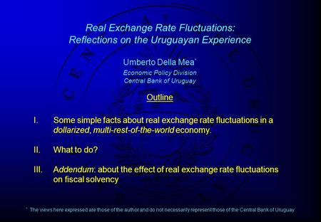 Real Exchange Rate Fluctuations: Reflections on the Uruguayan Experience Umberto Della Mea * Economic Policy Division Central Bank of Uruguay Outline I.