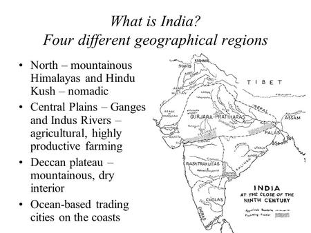 What is India? Four different geographical regions North – mountainous Himalayas and Hindu Kush – nomadic Central Plains – Ganges and Indus Rivers – agricultural,