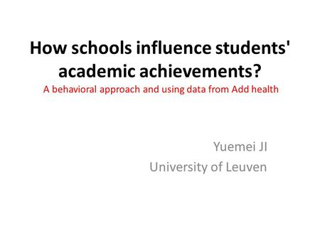 How schools influence students' academic achievements? A behavioral approach and using data from Add health Yuemei JI University of Leuven.