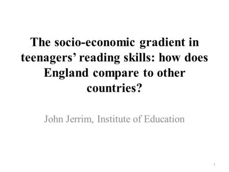 The socio-economic gradient in teenagers' reading skills: how does England compare to other countries? John Jerrim, Institute of Education 1.
