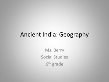 Ancient India: Geography Ms. Berry Social Studies 6 th grade.