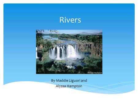 Rivers By Maddie Liguori and Alyssa Hampton.  Fresh water  Source is the beginning  Mouth is the end  Channel are rivers Characteristics.