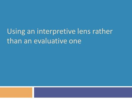 Using an interpretive lens rather than an evaluative one.