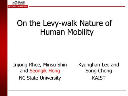 1 On the Levy-walk Nature of Human Mobility Injong Rhee, Minsu Shin and Seongik Hong NC State University Kyunghan Lee and Song Chong KAIST.