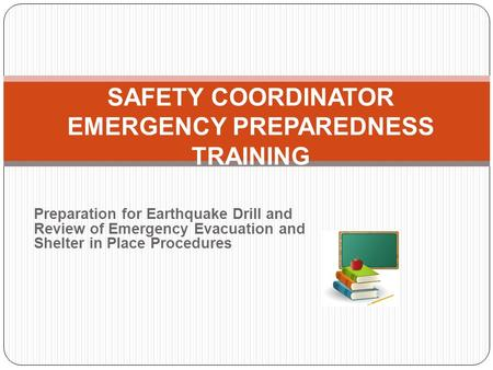 Preparation for Earthquake Drill and Review of Emergency Evacuation and Shelter in Place Procedures SAFETY COORDINATOR EMERGENCY PREPAREDNESS TRAINING.