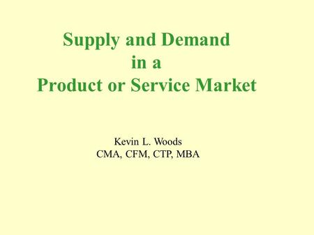 Supply and Demand in a Product or Service Market Kevin L. Woods CMA, CFM, CTP, MBA.