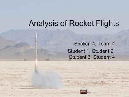 Analysis of Rocket Flights Section 4, Team 4 Student 1, Student 2, Student 3, Student 4.