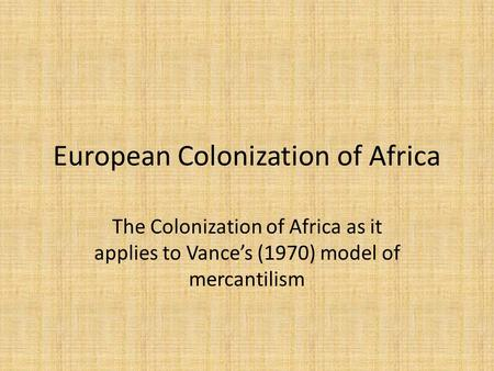 European Colonization of Africa The Colonization of Africa as it applies to Vance's (1970) model of mercantilism.