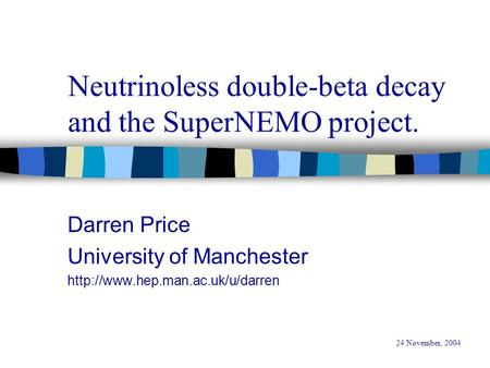 Neutrinoless double-beta decay and the SuperNEMO project. Darren Price University of Manchester  24 November, 2004.