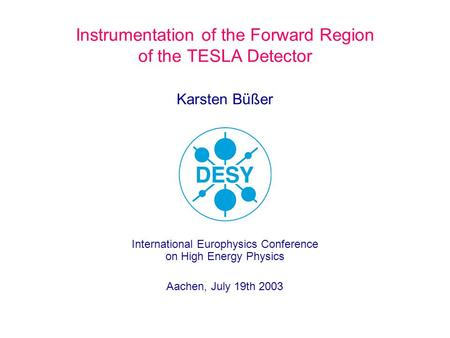 Karsten Büßer Instrumentation of the Forward Region of the TESLA Detector International Europhysics Conference on High Energy Physics Aachen, July 19th.