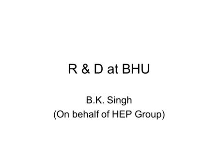 R & D at BHU B.K. Singh (On behalf of HEP Group).