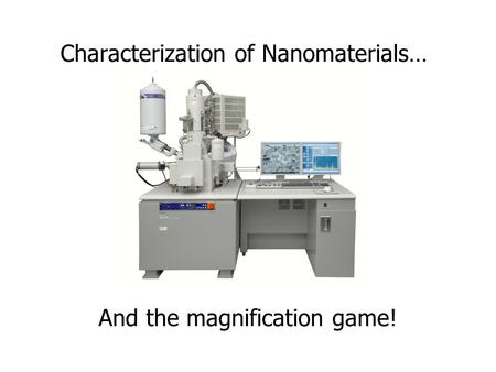 Characterization of Nanomaterials… And the magnification game!