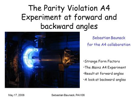 May 17, 2006Sebastian Baunack, PAVI06 The Parity Violation A4 Experiment at forward and backward angles Strange Form Factors The Mainz A4 Experiment Result.