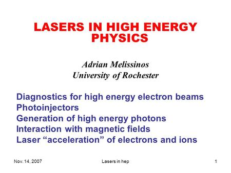 Nov. 14, 2007Lasers in hep1 LASERS IN HIGH ENERGY PHYSICS Adrian Melissinos University of Rochester Diagnostics for high energy electron beams Photoinjectors.