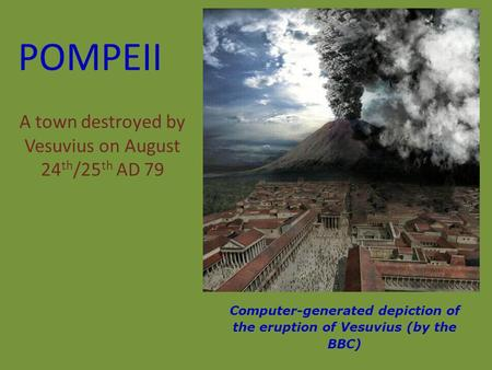 POMPEII A town destroyed by Vesuvius on August 24 th /25 th AD 79 Computer-generated depiction of the eruption of Vesuvius (by the BBC)